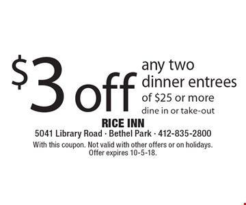 $3 off any two dinner entrees of $25 or more dine in or take-out. With this coupon. Not valid with other offers or on holidays. Offer expires 10-5-18.