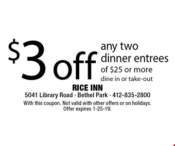 $3 off any two dinner entrees of $25 or more dine in or take-out. With this coupon. Not valid with other offers or on holidays. Offer expires 1-25-19.