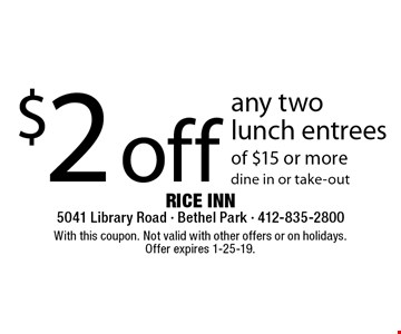 $2 off any two lunch entrees of $15 or more dine in or take-out. With this coupon. Not valid with other offers or on holidays. Offer expires 1-25-19.