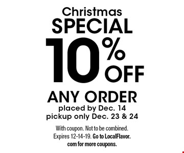 Christmas SPECIAL - 10% OFF ANY ORDER placed by Dec. 14. Pickup only Dec. 23 & 24. With coupon. Not to be combined. Expires 12-14-19. Go to LocalFlavor.com for more coupons.