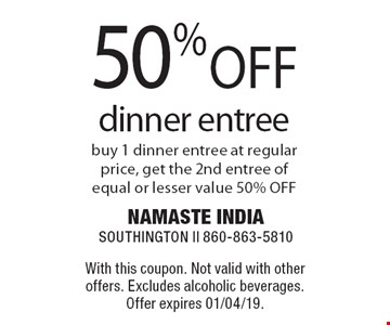 50% OFF dinner entree. Buy 1 dinner entree at regular price, get the 2nd entree of equal or lesser value 50% OFF. With this coupon. Not valid with other offers. Excludes alcoholic beverages. Offer expires 01/04/19.