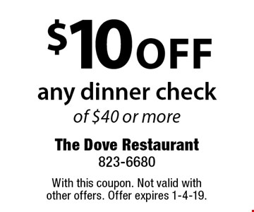 $10 off any dinner check of $40 or more. With this coupon. Not valid with other offers. Offer expires 1-4-19.