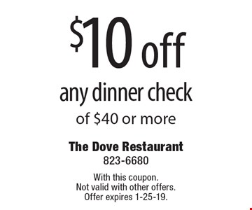 $10 off any dinner check of $40 or more. With this coupon. Not valid with other offers. Offer expires 1-25-19.