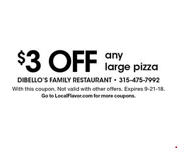 $3 OFF any large pizza. With this coupon. Not valid with other offers. Expires 9-21-18. Go to LocalFlavor.com for more coupons.