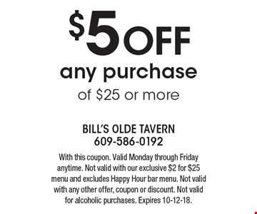 $5 OFF any purchase of $25 or more. With this coupon. Valid Monday through Friday anytime. Not valid with our exclusive $2 for $25 menu and excludes Happy Hour bar menu. Not valid with any other offer, coupon or discount. Not valid for alcoholic purchases. Expires 10-12-18.