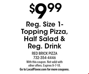 $9.99 Reg. Size 1- Topping Pizza, Half Salad & Reg. Drink. With this coupon. Not valid with other offers. Expires 9-7-18. Go to LocalFlavor.com for more coupons.