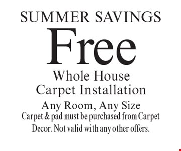 SUMMER Savings Free Whole House Carpet Installation Any Room, Any Size Carpet & pad must be purchased from Carpet Decor. Not valid with any other offers.. Offer expires 10-20-18.