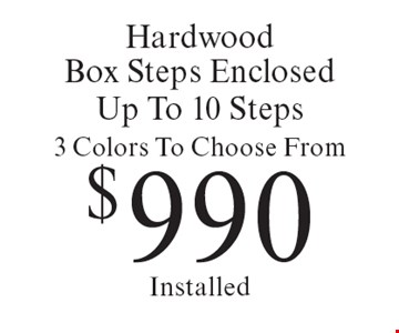 $990 Hardwood Box Steps Enclosed Up To 10 Steps 3 Colors To Choose From Installed. Offer expires 10-20-18.