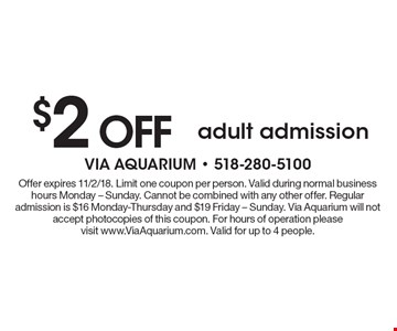 $2 OFF adult admission. Offer expires 11/2/18. Limit one coupon per person. Valid during normal business hours Monday - Sunday. Cannot be combined with any other offer. Regular admission is $16 Monday-Thursday and $19 Friday - Sunday. Via Aquarium will not accept photocopies of this coupon. For hours of operation please visit www.ViaAquarium.com. Valid for up to 4 people.