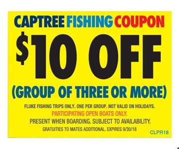 $10 off a group of three or more. Captree fishing coupon. Fluke fishing trips only. One per group. Not valid on holidays. Participating open boats only. Present when boarding. Subject to availability. Gratuities to mates additional. Expires 9-30-18. CLPR18.