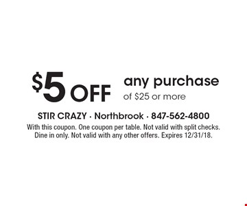 $5 OFF any purchase of $25 or more. With this coupon. One coupon per table. Not valid with split checks. Dine in only. Not valid with any other offers. Expires 12/31/18.