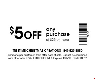 $5 off any purchase of $25 or more. Limit one per customer. Void after date of sale. Cannot be combined with other offers. Valid store only. Expires 1/25/19. Code: KEK2
