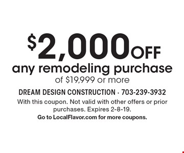 $2,000 Off any remodeling purchase of $19,999 or more. With this coupon. Not valid with other offers or prior purchases. Expires 1-25-19. Go to LocalFlavor.com for more coupons.