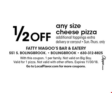 1/2 Off any size cheese pizza, additional toppings extra, delivery or carryout - Sun.-Thurs. only. With this coupon. 1 per family. Not valid on Big Boy. Valid for 1 pizza. Not valid with other offers. Expires 11/30/18. Go to LocalFlavor.com for more coupons.