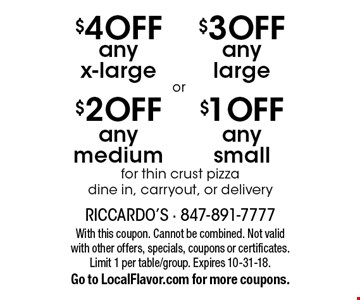 $1 OFF any small for thin crust pizza OR $3 OFF any large for thin crust pizza OR $2 OFF any medium for thin crust pizza OR $4 OFF any x-large for thin crust pizza. Dine in, carryout, or delivery. With this coupon. Cannot be combined. Not valid with other offers, specials, coupons or certificates. Limit 1 per table/group. Expires 10-31-18. Go to LocalFlavor.com for more coupons.