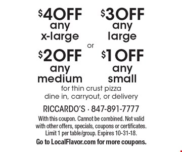 $1 OFF any small for thin crust pizza dine in, carryout, or delivery. $3 OFF any large for thin crust pizza dine in, carryout, or delivery. $2 OFF any medium for thin crust pizza dine in, carryout, or delivery. $4 OFF any x-large for thin crust pizza dine in, carryout, or delivery. With this coupon. Cannot be combined. Not valid with other offers, specials, coupons or certificates. Limit 1 per table/group. Expires 10-31-18. Go to LocalFlavor.com for more coupons.