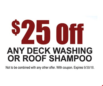 $25 off any deck washing or roof shampoo. Not to be combined with any other offer. Expires 9/30/18.