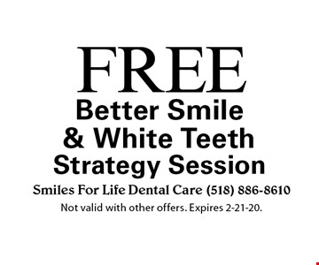 Free Better Smile & White Teeth Strategy Session. Not valid with other offers. Expires 2-21-20.