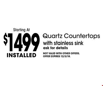 Starting At $1499 installed Quartz Countertops with stainless sink. Ask for details. Not valid with other offers. Offer expires 12/3/18.
