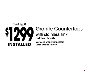 Starting At $1299 installed Granite Countertops with stainless sink. Ask for details. Not valid with other offers. Offer expires 12/3/18.