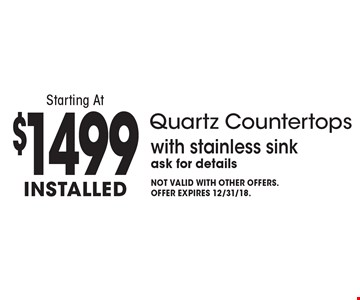 Starting At $1499 Installed Quartz Countertops with stainless sink. Ask for details. Not valid with other offers. Offer expires 12/31/18.