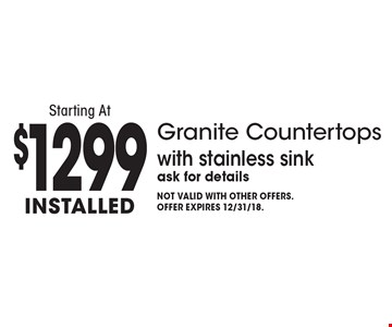 Starting At $1299 installed Granite Countertops with stainless sink. Ask for details. Not valid with other offers. Offer expires 12/31/18.