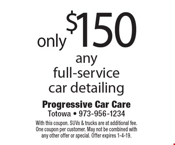 Only $150 any full-service car detailing. With this coupon. SUVs & trucks are at additional fee. One coupon per customer. May not be combined with any other offer or special. Offer expires 1-4-19.