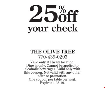 25% off your check. Valid only at Hiram location. Dine in only. Cannot be applied to alcoholic beverages. Valid only with this coupon. Not valid with any other offer or promotion. One coupon per table per visit. Expires 1-25-19.