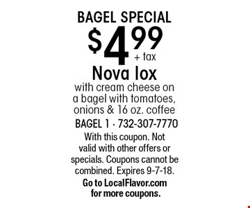 Bagel Special $4.99+ tax Nova lox with cream cheese on a bagel with tomatoes, onions & 16 oz. coffee. With this coupon. Not valid with other offers or specials. Coupons cannot be combined. Expires 9-7-18.Go to LocalFlavor.com for more coupons.