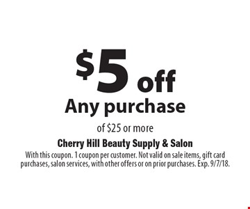 $5 off Any purchase of $25 or more. With this coupon. 1 coupon per customer. Not valid on sale items, gift card purchases, salon services, with other offers or on prior purchases. Exp. 9/7/18.