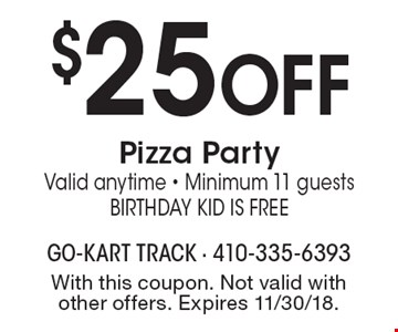 $25 OFF Pizza Party. Valid anytime - Minimum 11 guests. Birthday Kid is Free. With this coupon. Not valid with other offers. Expires 11/30/18.