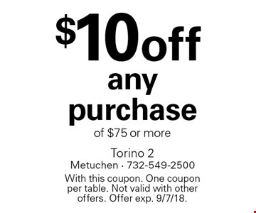 $10 off any purchase of $75 or more. With this coupon. One coupon per table. Not valid with other offers. Offer exp. 9/7/18.