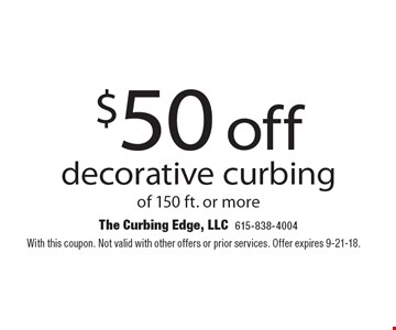 $50 off decorative curbing of 150 ft. or more. With this coupon. Not valid with other offers or prior services. Offer expires 9-21-18.