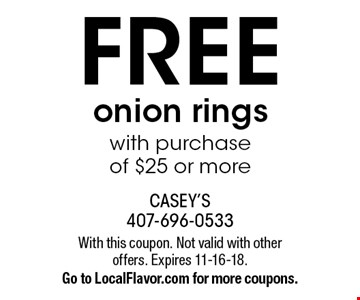 FREE onion rings with purchase of $25 or more. With this coupon. Not valid with other offers. Expires 11-16-18. Go to LocalFlavor.com for more coupons.