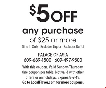 $5 off any purchase of $25 or more Dine In Only - Excludes Liquor - Excludes Buffet. With this coupon. Valid Sunday-Thursday. One coupon per table. Not valid with other offers or on holidays. Expires 9-7-18. Go to LocalFlavor.com for more coupons.