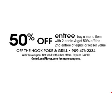 50% off entree. Buy a menu item with 2 drinks & get 50% off the 2nd entree of equal or lesser value. With this coupon. Not valid with other offers. Expires 3/8/19. Go to LocalFlavor.com for more coupons.