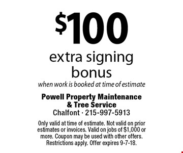 $100 extra signing bonuswhen work is booked at time of estimate Coupons must be presented at time of estimate. No exceptions.. Only valid at time of estimate. Not valid on prior estimates or invoices. Valid on jobs of $1,000 or more. Coupon may be used with other offers. Restrictions apply. Offer expires 9-7-18.