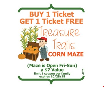 Buy 1 Ticket, Get 1 Ticket FREE Treasure Trails Corn Maze. (Maze is open Fri-Sun) a $7 value. Limit 1 coupon per family. Expires 10/28/18.