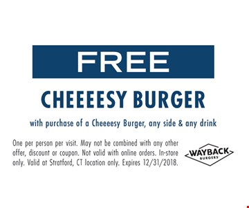 Free Cheeeesy Burger with purchase of a Cheeeesy burger, any side & any drink. One per person per visit. Many not be combined with any other offer, discount or coupon. Not valid with online orders. In-store only. Valid at Stratford, CT location only. Expires 12/31/18