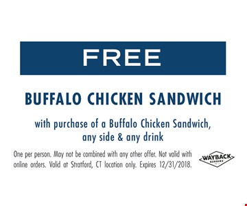 Free Buffalo chicken sandwich with the purchase of a Buffalo chicken sandwich, any side & any drink. One per person. May not be combined with any other offer. Not valid with online orders. Valid at Stratford, CT location only. Expires 12/31/18.