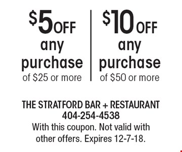 $10 Off any purchase of $50 or more. $5 Off any purchase of $25 or more. With this coupon. Not valid with other offers. Expires 12-7-18.