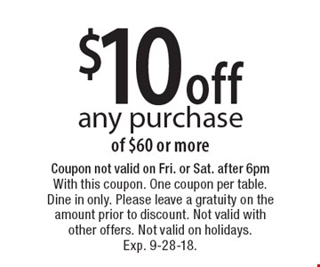 $10 off any purchase of $60 or more. Coupon not valid on Fri. or Sat. after 6pm With this coupon. One coupon per table. Dine in only. Please leave a gratuity on the amount prior to discount. Not valid with other offers. Not valid on holidays. Exp. 9-28-18.