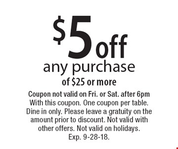 $5 off any purchase of $25 or more. Coupon not valid on Fri. or Sat. after 6pm With this coupon. One coupon per table. Dine in only. Please leave a gratuity on the amount prior to discount. Not valid with other offers. Not valid on holidays. Exp. 9-28-18.
