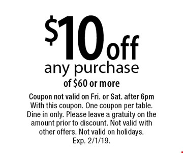 $10 off any purchase of $60 or more. Coupon not valid on Fri. or Sat. after 6pm With this coupon. One coupon per table. Dine in only. Please leave a gratuity on the amount prior to discount. Not valid with other offers. Not valid on holidays. Exp. 2/1/19.