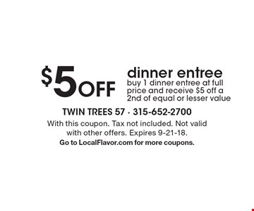 $5 Off dinner entree. Buy 1 dinner entree at full price and receive $5 off a 2nd of equal or lesser value. With this coupon. Tax not included. Not valid with other offers. Expires 9-21-18.Go to LocalFlavor.com for more coupons.