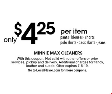 only $4.25 per item. pants - blouses - shorts polo shirts - basic skirts - jeans. With this coupon. Not valid with other offers or prior services, pickup and delivery. Additional charges for fancy, leather and suede. Offer expires 7-5-19. Go to LocalFlavor.com for more coupons.