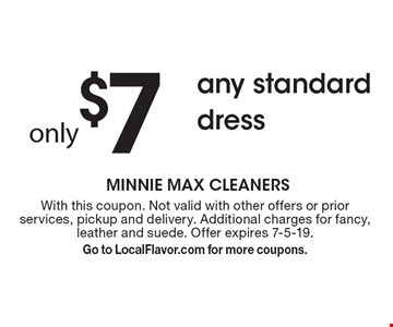 Only $7 any standard dress. With this coupon. Not valid with other offers or prior services, pickup and delivery. Additional charges for fancy, leather and suede. Offer expires 7-5-19. Go to LocalFlavor.com for more coupons.