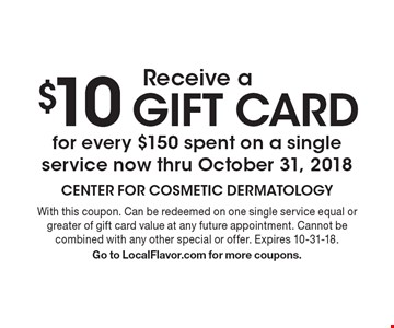 Receive a $10 gift card for every $150 spent on a single service now thru October 31, 2018. With this coupon. Can be redeemed on one single service equal or greater of gift card value at any future appointment. Cannot be combined with any other special or offer. Expires 10-31-18. Go to LocalFlavor.com for more coupons.