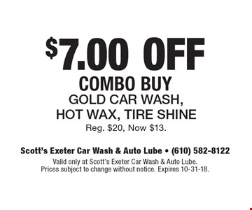 $7.00 off Combo Buy: Gold Car Wash, Hot Wax, Tire Shine. Reg. $20, Now $13. Valid only at Scott's Exeter Car Wash & Auto Lube. Prices subject to change without notice. Expires 10-31-18.