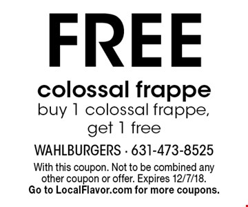 Free colossal frappe, buy 1 colossal frappe, get 1 free. With this coupon. Not to be combined any other coupon or offer. Expires 12/7/18. Go to LocalFlavor.com for more coupons.